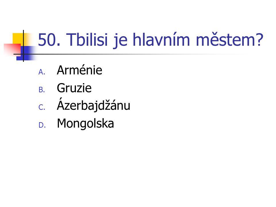 50. Tbilisi je hlavním městem? A. Arménie B. Gruzie C. Ázerbajdžánu D. Mongolska