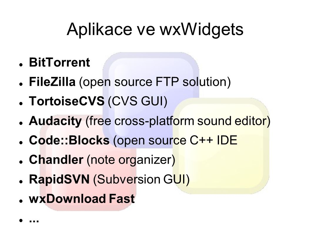 Aplikace ve wxWidgets BitTorrent FileZilla (open source FTP solution) TortoiseCVS (CVS GUI) Audacity (free cross-platform sound editor) Code::Blocks (open source C++ IDE Chandler (note organizer) RapidSVN (Subversion GUI) wxDownload Fast...