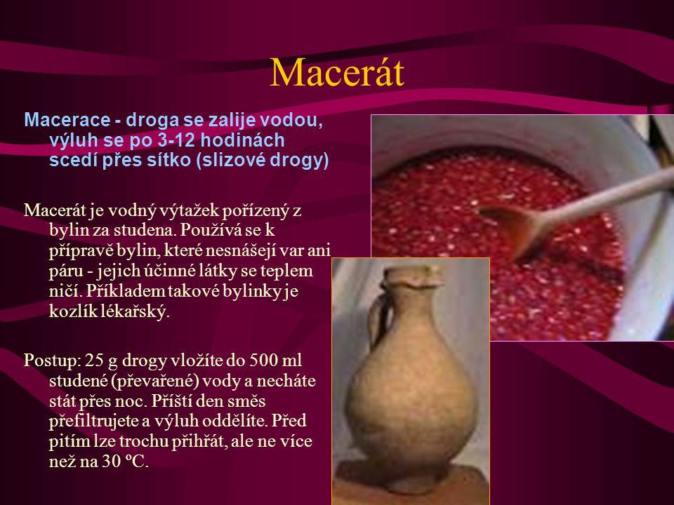 Macerát Macerace - droga se zalije vodou, výluh se po 3-12 hodinách scedí přes sítko (slizové drogy) Macerát je vodný výtažek pořízený z bylin za studena.