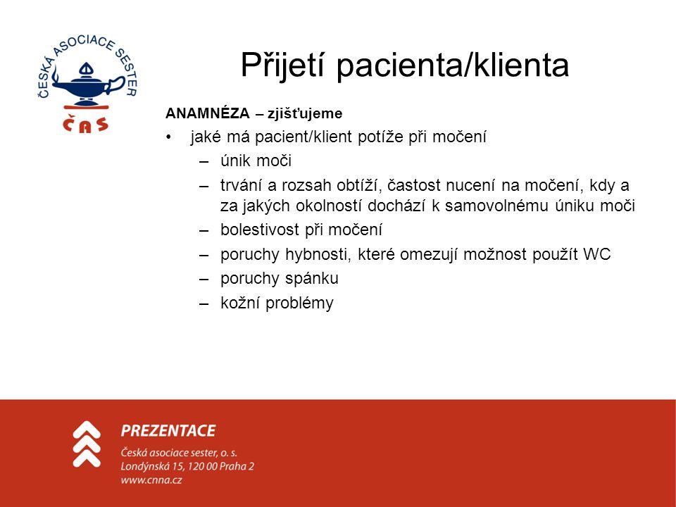 Přijetí pacienta/klienta ANAMNÉZA – zjišťujeme jaká má pacient/klient onemocnění, jež mohou mít vliv na problémy s močením jak prožívá pacient/klient svá omezení související s poruchou močení jaký má pacient/klient náhled na svou situaci a jak jí rozumí řešil pacient/klient v minulosti problémy s močením a jak má pacient/klient léky nebo pomůcky pro zvládnutí potíží s močením a umí je používat stupeň inkontinence zhodnocení faktorů zhoršujících inkontinenci