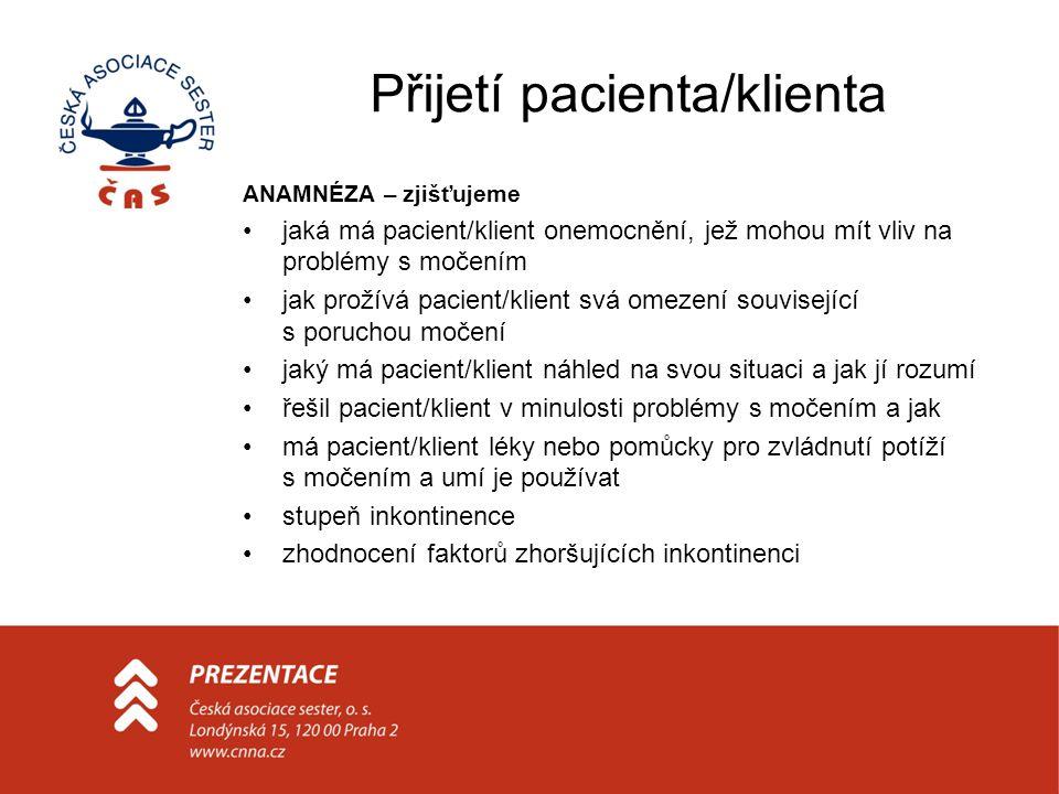 Přijetí pacienta/klienta ANAMNÉZA – zjišťujeme zjištění, dle Gaudenzova (používat též SF-ICI )dotazníku o jaký typ inkontinence se jedná (stresová, urgentní) ovlivňuje problém s močením rodinné, přátelské vztahy je pacient/klient schopen spolupráce, má zájem spolupracovat, bude dodržovat nabízená režimová opatření stupeň soběstačnosti klienta/pacienta (ADL) riziko pádu riziko vzniku dekubitů (dle rozšířené stupnice Nortonové)