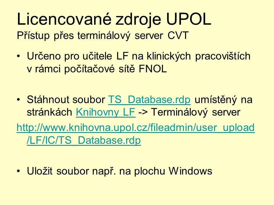 Licencované zdroje UPOL Přístup přes terminálový server CVT Určeno pro učitele LF na klinických pracovištích v rámci počítačové sítě FNOL Stáhnout soubor TS_Database.rdp umístěný na stránkách Knihovny LF -> Terminálový serverTS_Database.rdpKnihovny LF http://www.knihovna.upol.cz/fileadmin/user_upload /LF/IC/TS_Database.rdp Uložit soubor např.