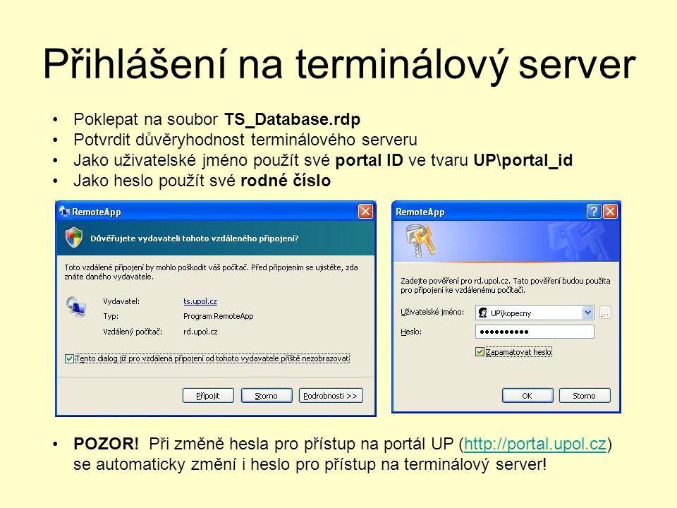 Přihlášení na terminálový server Poklepat na soubor TS_Database.rdp Potvrdit důvěryhodnost terminálového serveru Jako uživatelské jméno použít své portal ID ve tvaru UP\portal_id Jako heslo použít své rodné číslo POZOR.