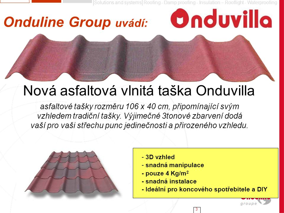 Solutions and systemsRoofing - Damp proofing - Insulation – Rooflight - Waterproofing 3 Onduline Group uvádí: - 3D vzhled - snadná manipulace - pouze