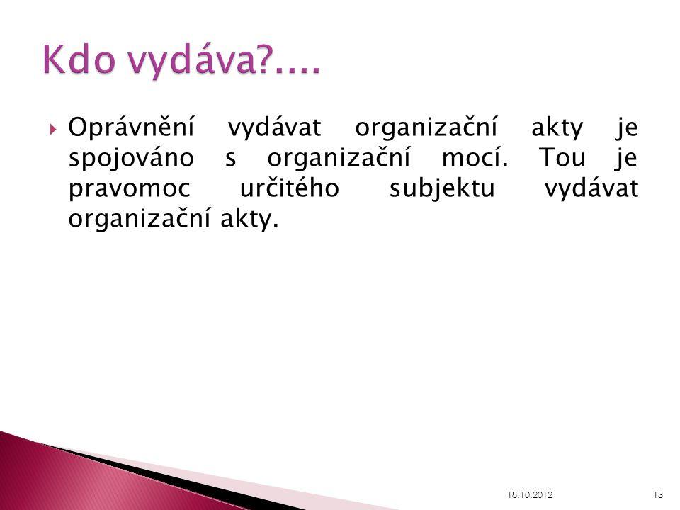  Oprávnění vydávat organizační akty je spojováno s organizační mocí. Tou je pravomoc určitého subjektu vydávat organizační akty. 18.10.201213
