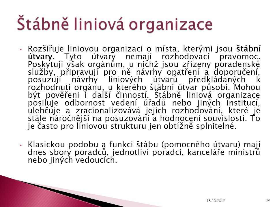 Rozšiřuje liniovou organizaci o místa, kterými jsou štábní útvary. Tyto útvary nemají rozhodovací pravomoc. Poskytují však orgánům, u nichž jsou zříze