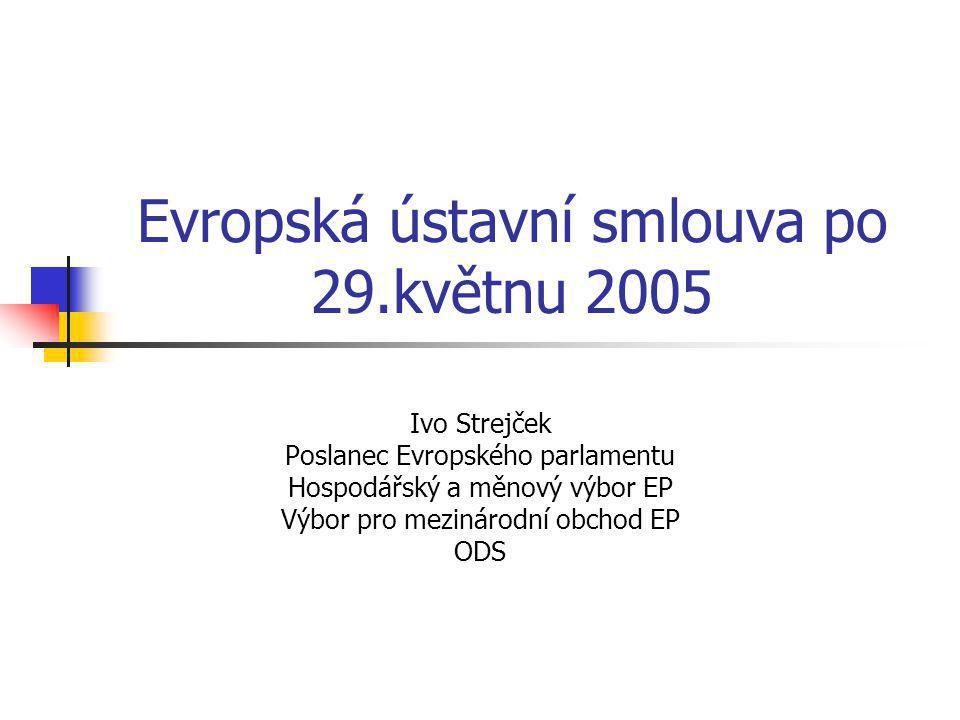 Evropská ústavní smlouva po 29.květnu 2005 Ivo Strejček Poslanec Evropského parlamentu Hospodářský a měnový výbor EP Výbor pro mezinárodní obchod EP ODS
