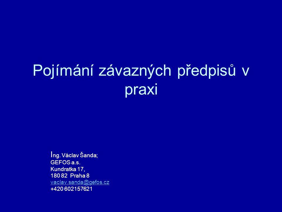 Pojímání závazných předpisů v praxi I ng. Václav Šanda; GEFOS a.s. Kundratka 17, 180 82 Praha 8 vaclav.sanda@gefos.cz +420 602157621 vaclav.sanda@gefo