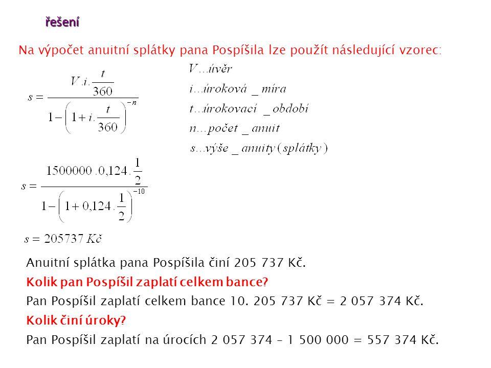 řešení Na výpočet anuitní splátky pana Pospíšila lze použít následující vzorec: Anuitní splátka pana Pospíšila činí 205 737 Kč.