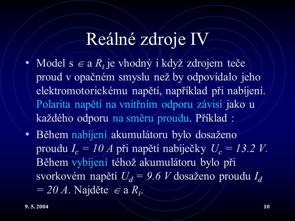 9. 5. 200410 Reálné zdroje IV Model s  a R i je vhodný i když zdrojem teče proud v opačném smyslu než by odpovídalo jeho elektromotorickému napětí, n