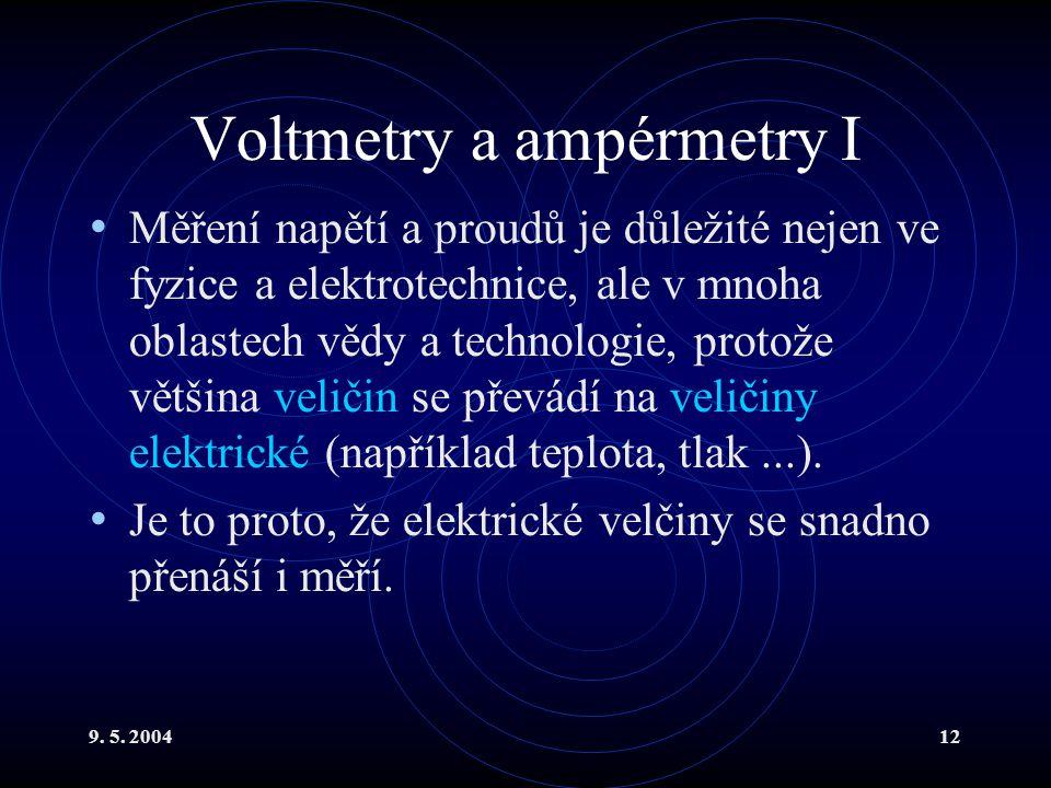 9. 5. 200412 Voltmetry a ampérmetry I Měření napětí a proudů je důležité nejen ve fyzice a elektrotechnice, ale v mnoha oblastech vědy a technologie,