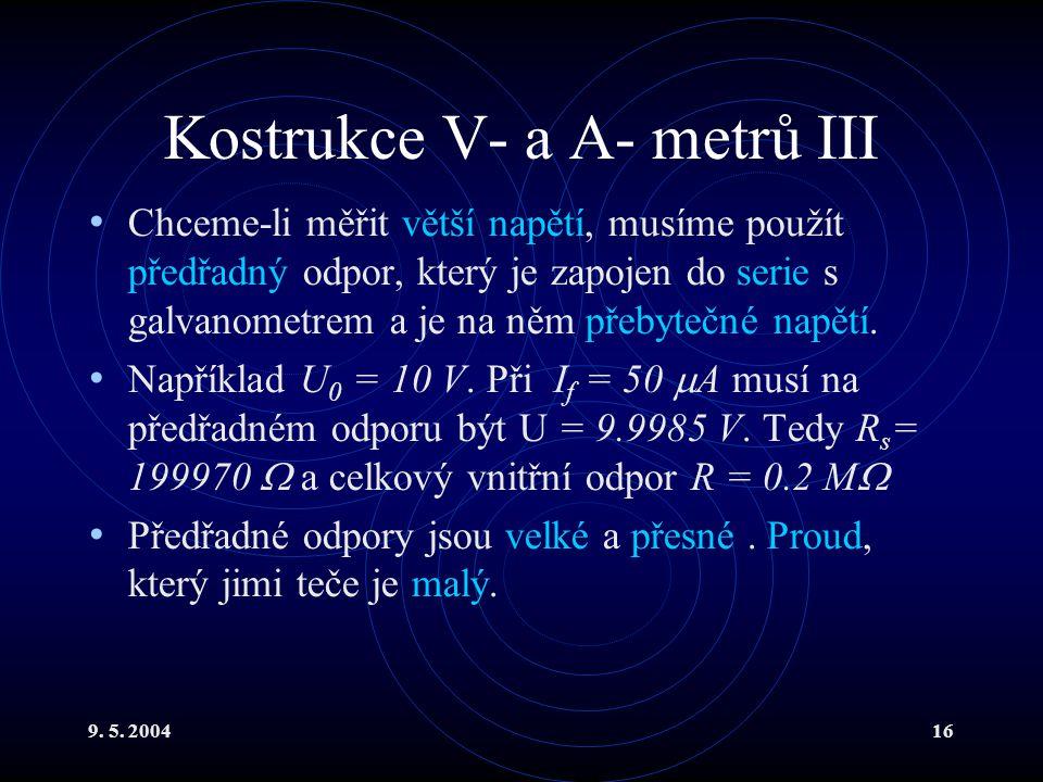 9. 5. 200416 Kostrukce V- a A- metrů III Chceme-li měřit větší napětí, musíme použít předřadný odpor, který je zapojen do serie s galvanometrem a je n