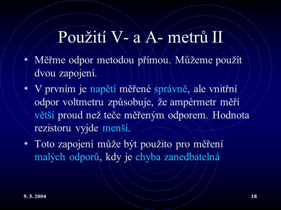 9. 5. 200418 Použití V- a A- metrů II Měřme odpor metodou přímou. Můžeme použít dvou zapojení. V prvním je napětí měřené správně, ale vnitřní odpor vo
