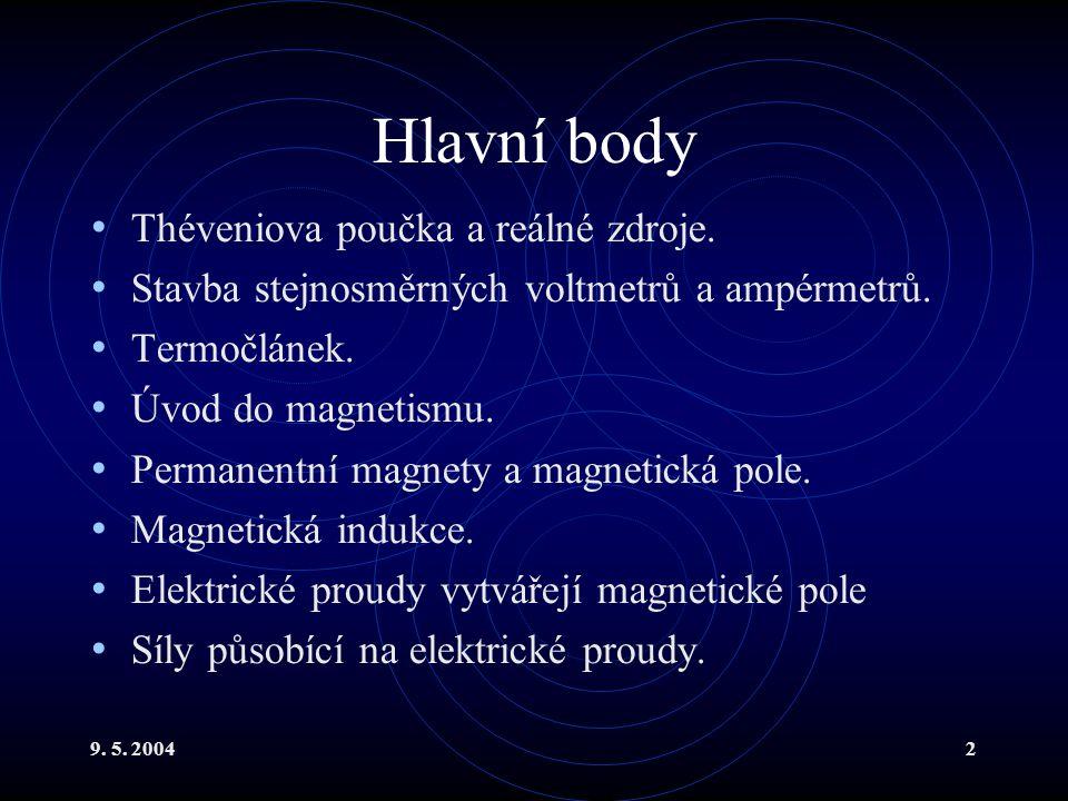 9. 5. 20042 Hlavní body Théveniova poučka a reálné zdroje. Stavba stejnosměrných voltmetrů a ampérmetrů. Termočlánek. Úvod do magnetismu. Permanentní