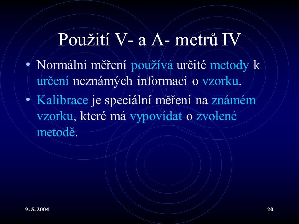 9. 5. 200420 Použití V- a A- metrů IV Normální měření používá určité metody k určení neznámých informací o vzorku. Kalibrace je speciální měření na zn