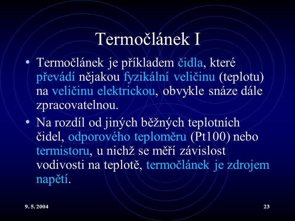 9. 5. 200423 Termočlánek I Termočlánek je příkladem čidla, které převádí nějakou fyzikální veličinu (teplotu) na veličinu elektrickou, obvykle snáze d