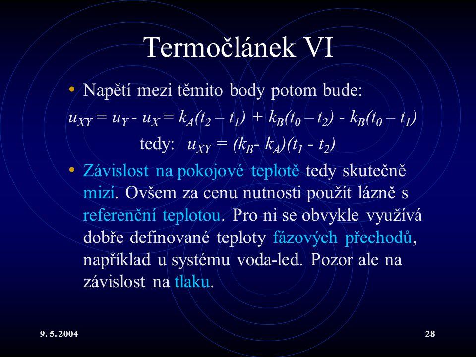 9. 5. 200428 Termočlánek VI Napětí mezi těmito body potom bude: u XY = u Y - u X = k A (t 2 – t 1 ) + k B (t 0 – t 2 ) - k B (t 0 – t 1 ) tedy:u XY =