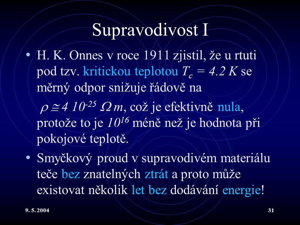 9. 5. 200431 Supravodivost I H. K. Onnes v roce 1911 zjistil, že u rtuti pod tzv. kritickou teplotou T c = 4.2 K se měrný odpor snižuje řádově na  