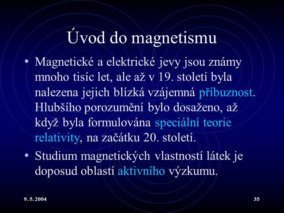 9. 5. 200435 Úvod do magnetismu Magnetické a elektrické jevy jsou známy mnoho tisíc let, ale až v 19. století byla nalezena jejich blízká vzájemná pří
