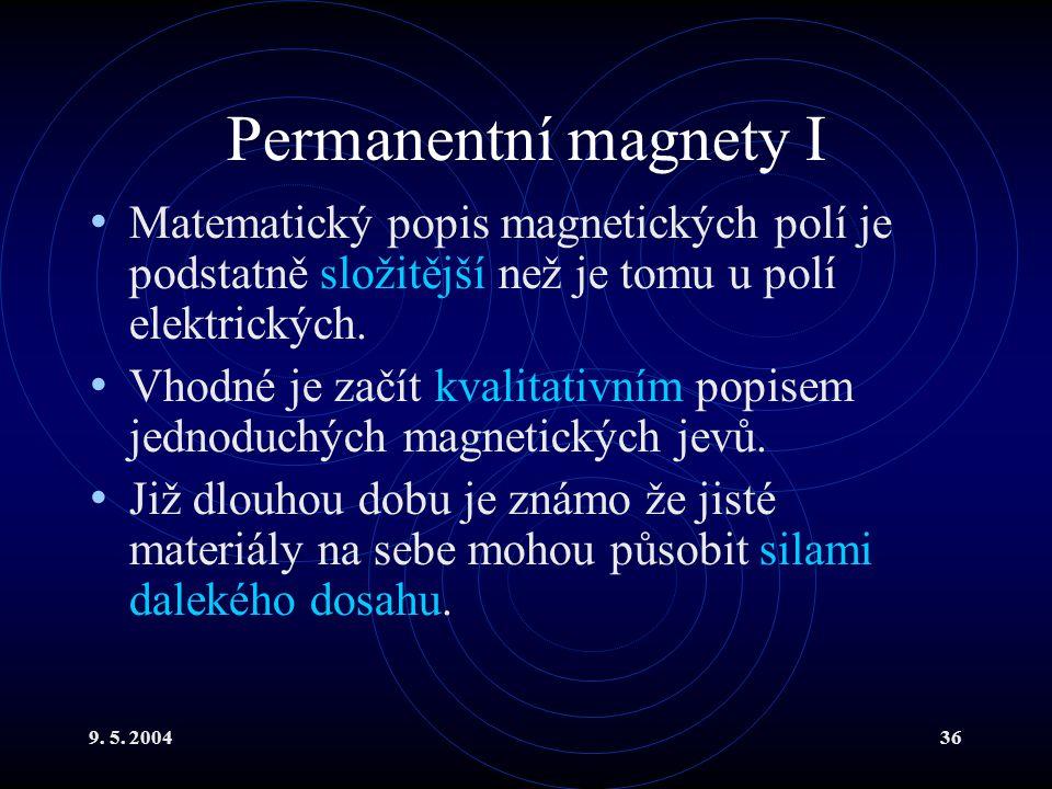 9. 5. 200436 Permanentní magnety I Matematický popis magnetických polí je podstatně složitější než je tomu u polí elektrických. Vhodné je začít kvalit