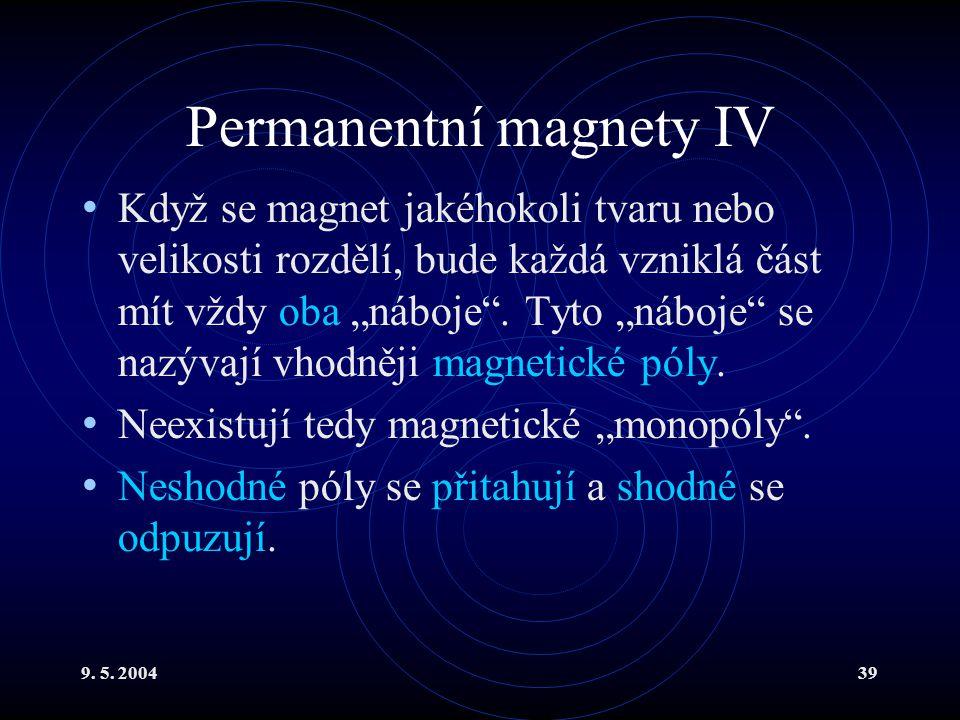 """9. 5. 200439 Permanentní magnety IV Když se magnet jakéhokoli tvaru nebo velikosti rozdělí, bude každá vzniklá část mít vždy oba """"náboje"""". Tyto """"náboj"""