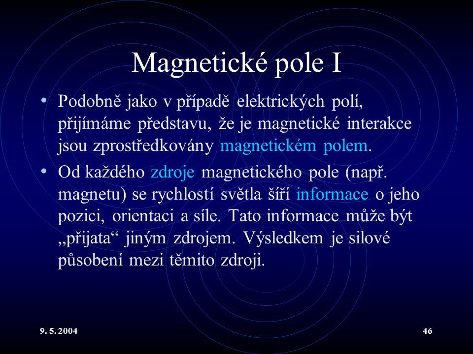 9. 5. 200446 Magnetické pole I Podobně jako v případě elektrických polí, přijímáme představu, že je magnetické interakce jsou zprostředkovány magnetic