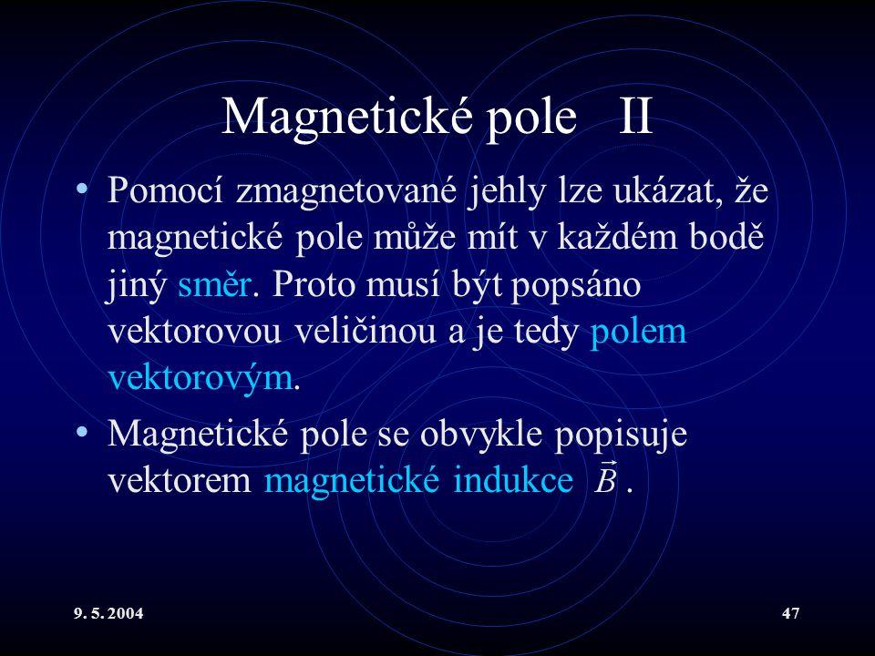 9. 5. 200447 Magnetické pole II Pomocí zmagnetované jehly lze ukázat, že magnetické pole může mít v každém bodě jiný směr. Proto musí být popsáno vekt