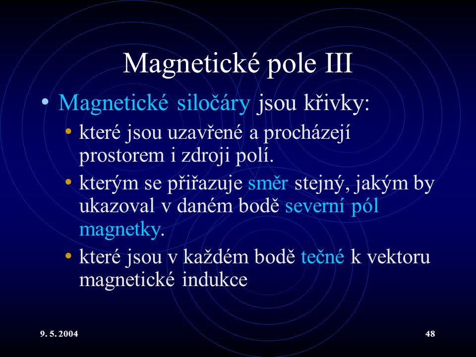 9. 5. 200448 Magnetické pole III Magnetické siločáry jsou křivky: které jsou uzavřené a procházejí prostorem i zdroji polí. kterým se přiřazuje směr s
