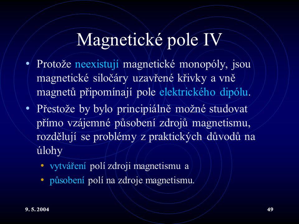 9. 5. 200449 Magnetické pole IV Protože neexistují magnetické monopóly, jsou magnetické siločáry uzavřené křivky a vně magnetů připomínají pole elektr