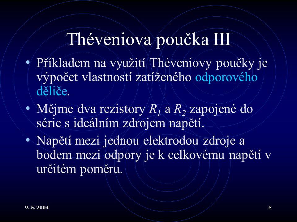 9. 5. 20045 Théveniova poučka III Příkladem na využití Théveniovy poučky je výpočet vlastností zatíženého odporového děliče. Mějme dva rezistory R 1 a