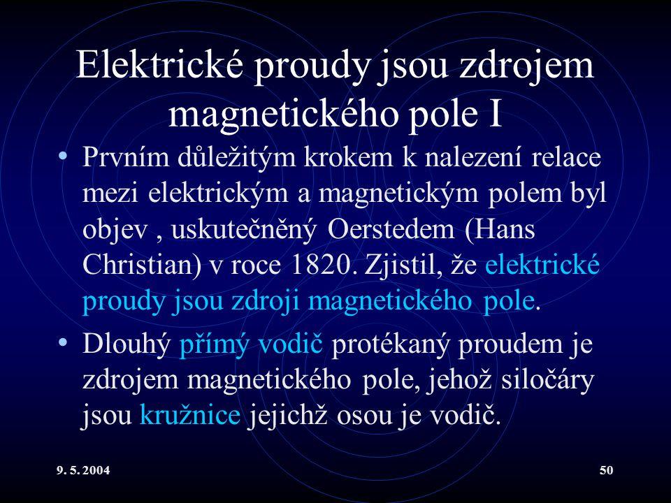 9. 5. 200450 Elektrické proudy jsou zdrojem magnetického pole I Prvním důležitým krokem k nalezení relace mezi elektrickým a magnetickým polem byl obj