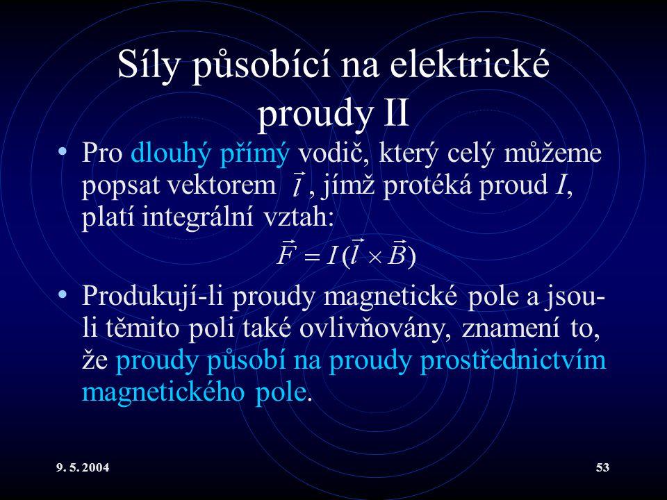 9. 5. 200453 Síly působící na elektrické proudy II Pro dlouhý přímý vodič, který celý můžeme popsat vektorem, jímž protéká proud I, platí integrální v