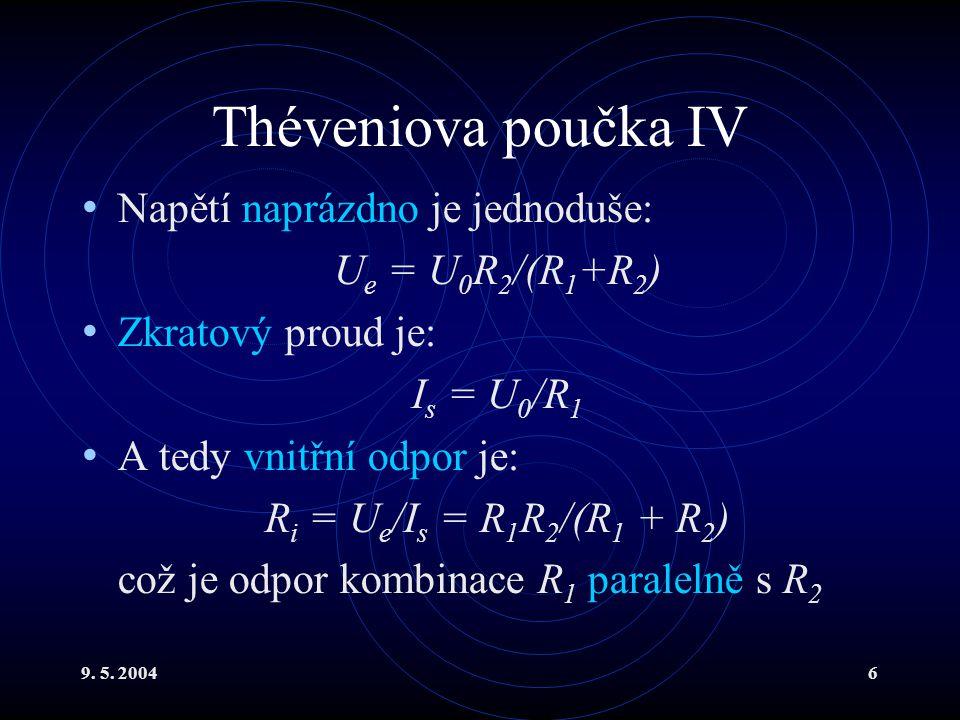 9. 5. 20046 Théveniova poučka IV Napětí naprázdno je jednoduše: U e = U 0 R 2 /(R 1 +R 2 ) Zkratový proud je: I s = U 0 /R 1 A tedy vnitřní odpor je: