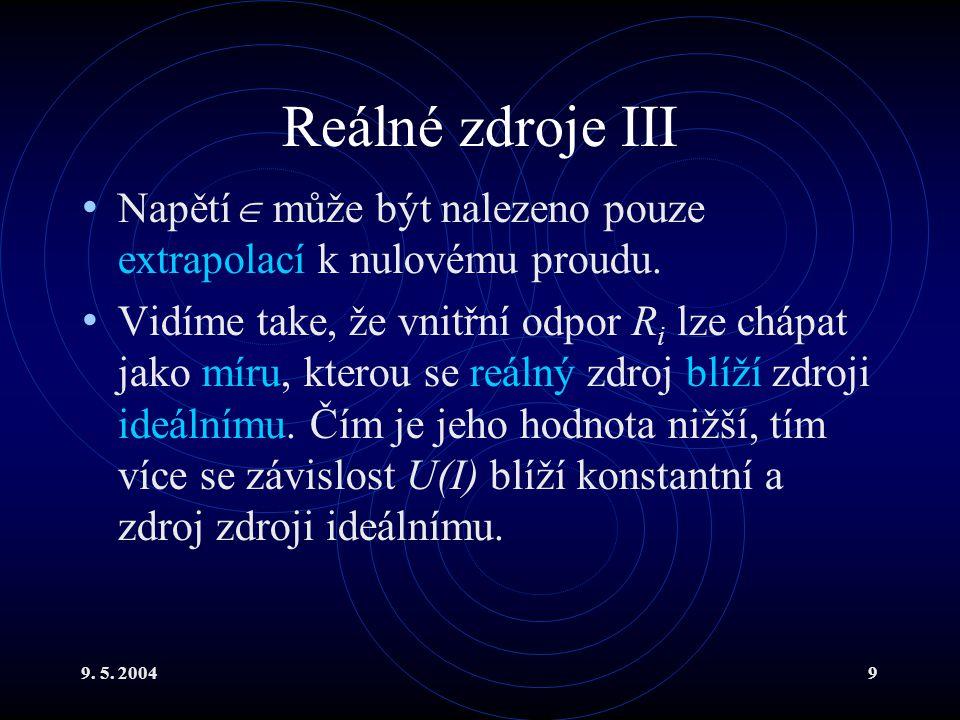 9. 5. 20049 Reálné zdroje III Napětí  může být nalezeno pouze extrapolací k nulovému proudu. Vidíme take, že vnitřní odpor R i lze chápat jako míru,