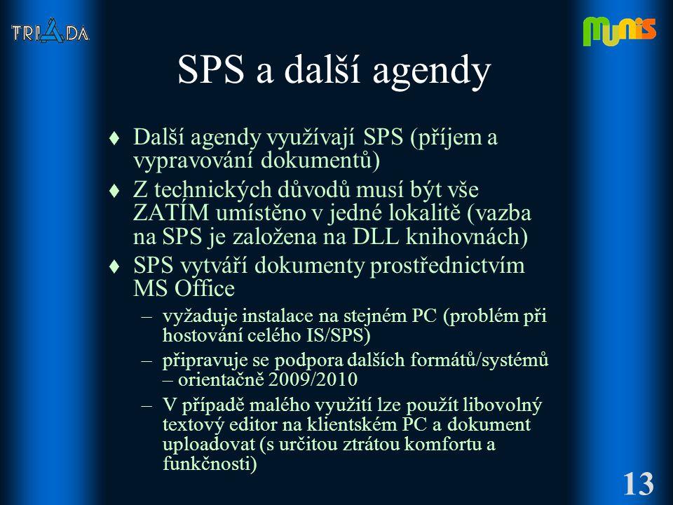 SPS a další agendy t Další agendy využívají SPS (příjem a vypravování dokumentů) t Z technických důvodů musí být vše ZATÍM umístěno v jedné lokalitě (vazba na SPS je založena na DLL knihovnách) t SPS vytváří dokumenty prostřednictvím MS Office –vyžaduje instalace na stejném PC (problém při hostování celého IS/SPS) –připravuje se podpora dalších formátů/systémů – orientačně 2009/2010 –V případě malého využití lze použít libovolný textový editor na klientském PC a dokument uploadovat (s určitou ztrátou komfortu a funkčnosti) 13