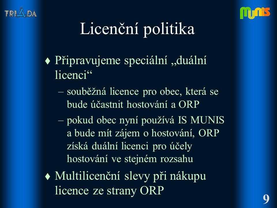 """Licenční politika t Připravujeme speciální """"duální licenci –souběžná licence pro obec, která se bude účastnit hostování a ORP –pokud obec nyní používá IS MUNIS a bude mít zájem o hostování, ORP získá duální licenci pro účely hostování ve stejném rozsahu t Multilicenční slevy při nákupu licence ze strany ORP 9"""