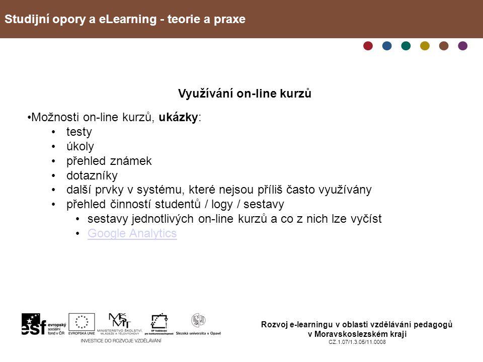 Studijní opory a eLearning - teorie a praxe Rozvoj e-learningu v oblasti vzdělávání pedagogů v Moravskoslezském kraji CZ.1.07/1.3.05/11.0008 Využívání on-line kurzů Možnosti on-line kurzů, ukázky: testy úkoly přehled známek dotazníky další prvky v systému, které nejsou příliš často využívány přehled činností studentů / logy / sestavy sestavy jednotlivých on-line kurzů a co z nich lze vyčíst Google Analytics