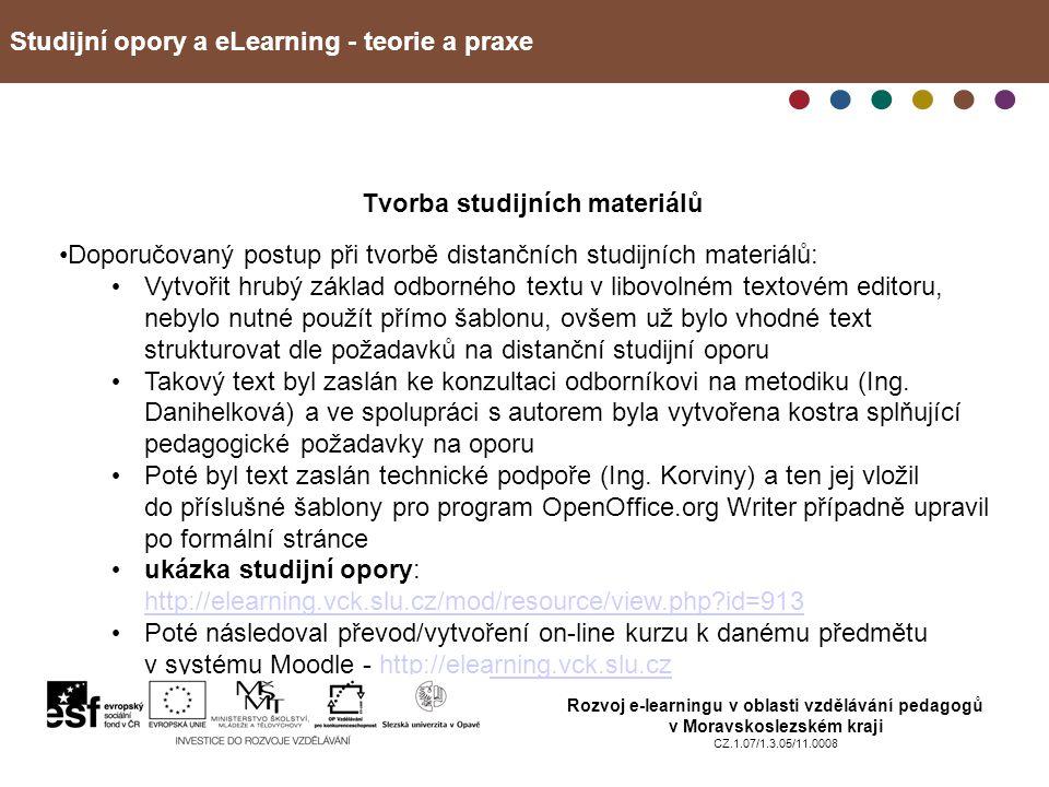 Studijní opory a eLearning - teorie a praxe Rozvoj e-learningu v oblasti vzdělávání pedagogů v Moravskoslezském kraji CZ.1.07/1.3.05/11.0008 Tvorba studijních materiálů Doporučovaný postup při tvorbě distančních studijních materiálů: Vytvořit hrubý základ odborného textu v libovolném textovém editoru, nebylo nutné použít přímo šablonu, ovšem už bylo vhodné text strukturovat dle požadavků na distanční studijní oporu Takový text byl zaslán ke konzultaci odborníkovi na metodiku (Ing.