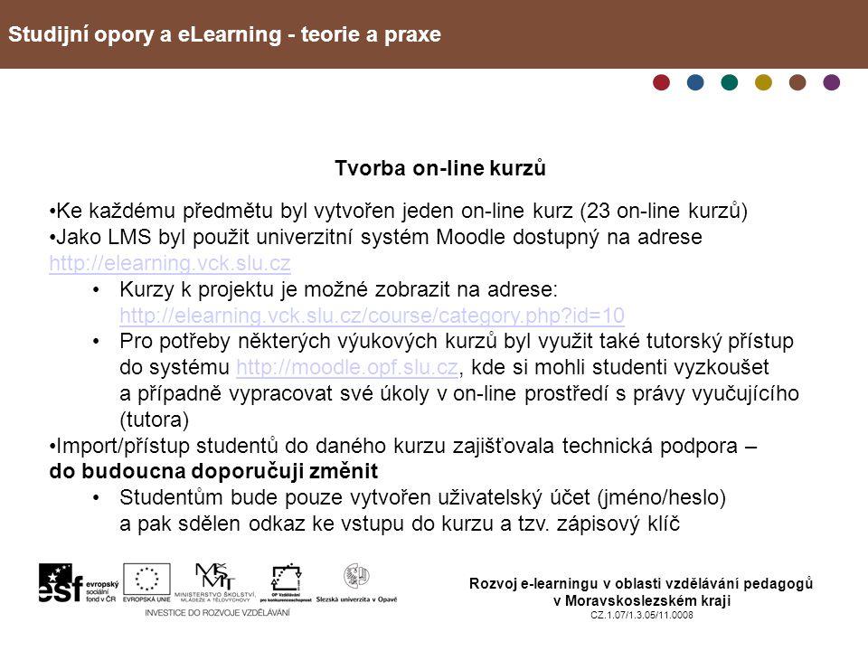 Studijní opory a eLearning - teorie a praxe Rozvoj e-learningu v oblasti vzdělávání pedagogů v Moravskoslezském kraji CZ.1.07/1.3.05/11.0008 Tvorba on-line kurzů Ke každému předmětu byl vytvořen jeden on-line kurz (23 on-line kurzů) Jako LMS byl použit univerzitní systém Moodle dostupný na adrese http://elearning.vck.slu.cz http://elearning.vck.slu.cz Kurzy k projektu je možné zobrazit na adrese: http://elearning.vck.slu.cz/course/category.php id=10 http://elearning.vck.slu.cz/course/category.php id=10 Pro potřeby některých výukových kurzů byl využit také tutorský přístup do systému http://moodle.opf.slu.cz, kde si mohli studenti vyzkoušet a případně vypracovat své úkoly v on-line prostředí s právy vyučujícího (tutora)http://moodle.opf.slu.cz Import/přístup studentů do daného kurzu zajišťovala technická podpora – do budoucna doporučuji změnit Studentům bude pouze vytvořen uživatelský účet (jméno/heslo) a pak sdělen odkaz ke vstupu do kurzu a tzv.