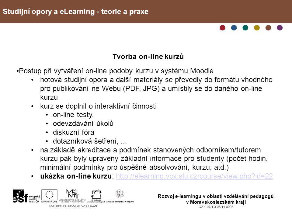 Studijní opory a eLearning - teorie a praxe Rozvoj e-learningu v oblasti vzdělávání pedagogů v Moravskoslezském kraji CZ.1.07/1.3.05/11.0008 Tvorba on-line kurzů Postup při vytváření on-line podoby kurzu v systému Moodle hotová studijní opora a další materiály se převedly do formátu vhodného pro publikování ne Webu (PDF, JPG) a umístily se do daného on-line kurzu kurz se doplnil o interaktivní činnosti on-line testy, odevzdávání úkolů diskuzní fóra dotazníková šetření,...