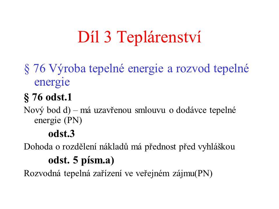 Díl 3 Teplárenství § 76 Výroba tepelné energie a rozvod tepelné energie § 76 odst.1 Nový bod d) – má uzavřenou smlouvu o dodávce tepelné energie (PN) odst.3 Dohoda o rozdělení nákladů má přednost před vyhláškou odst.