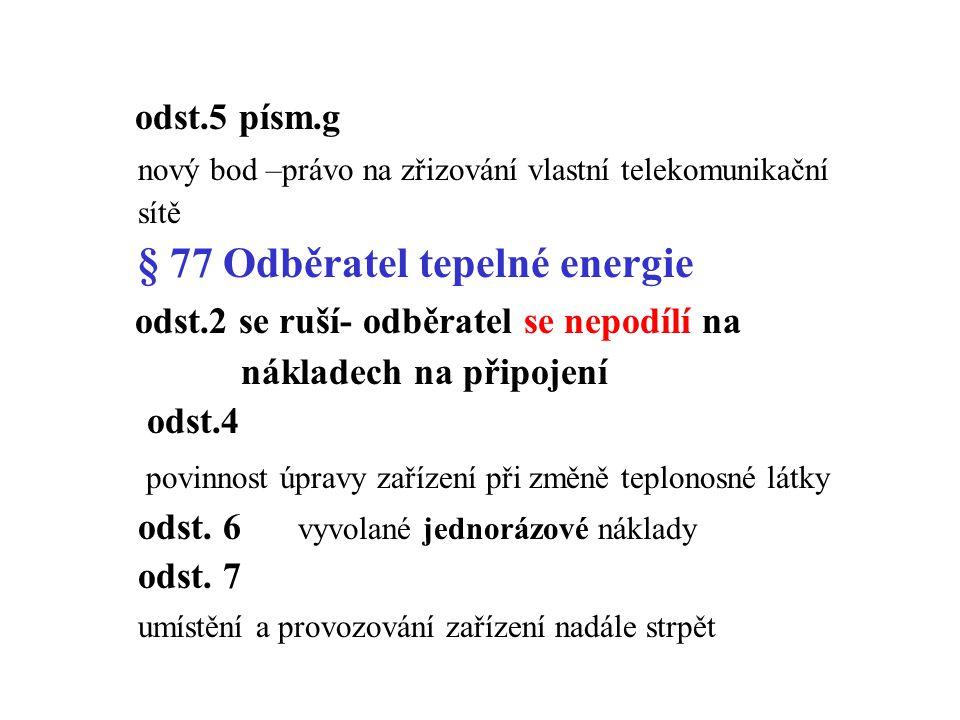 odst.5 písm.g nový bod –právo na zřizování vlastní telekomunikační sítě § 77 Odběratel tepelné energie odst.2 se ruší- odběratel se nepodílí na nákladech na připojení odst.4 povinnost úpravy zařízení při změně teplonosné látky odst.