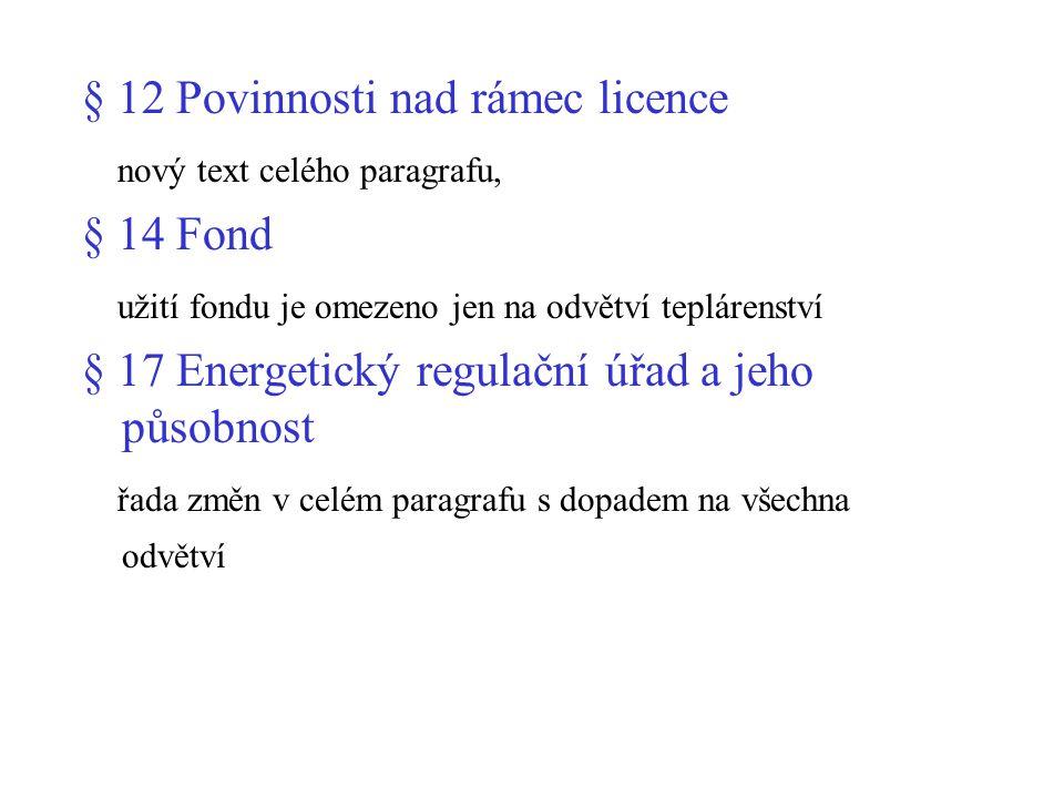 § 12 Povinnosti nad rámec licence nový text celého paragrafu, § 14 Fond užití fondu je omezeno jen na odvětví teplárenství § 17 Energetický regulační úřad a jeho působnost řada změn v celém paragrafu s dopadem na všechna odvětví