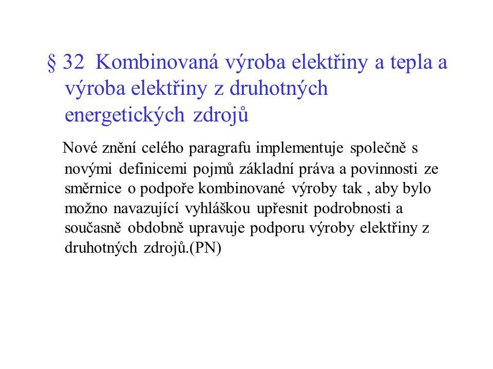 § 32 Kombinovaná výroba elektřiny a tepla a výroba elektřiny z druhotných energetických zdrojů Nové znění celého paragrafu implementuje společně s novými definicemi pojmů základní práva a povinnosti ze směrnice o podpoře kombinované výroby tak, aby bylo možno navazující vyhláškou upřesnit podrobnosti a současně obdobně upravuje podporu výroby elektřiny z druhotných zdrojů.(PN)