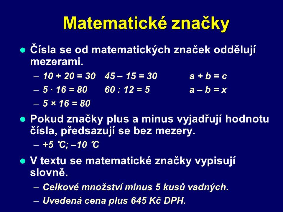 Matematické značky Čísla se od matematických značek oddělují mezerami. –10 + 20 = 3045 – 15 = 30a + b = c –5 · 16 = 8060 : 12 = 5a – b = x –5 × 16 = 8
