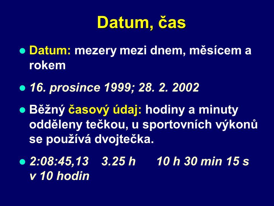 Datum, čas Datum: mezery mezi dnem, měsícem a rokem 16. prosince 1999; 28. 2. 2002 Běžný časový údaj: hodiny a minuty odděleny tečkou, u sportovních v