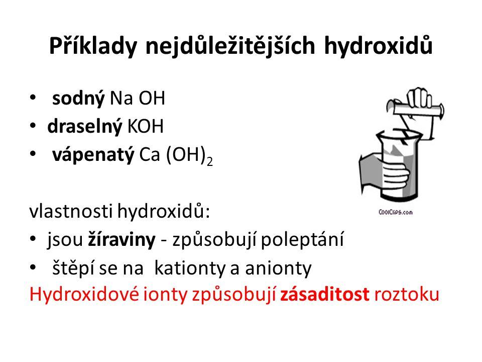 Příklady nejdůležitějších hydroxidů sodný Na OH draselný KOH vápenatý Ca (OH) 2 vlastnosti hydroxidů: jsou žíraviny - způsobují poleptání štěpí se na kationty a anionty Hydroxidové ionty způsobují zásaditost roztoku
