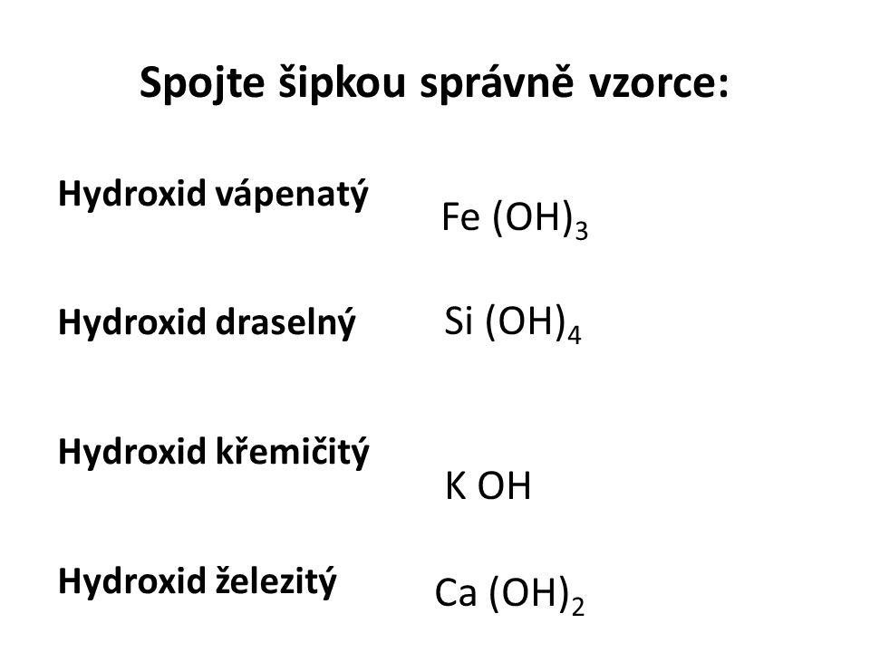 Spojte šipkou správně vzorce: Hydroxid vápenatý Hydroxid draselný Hydroxid křemičitý Hydroxid železitý Fe (OH) 3 Si (OH) 4 K OH Ca (OH) 2