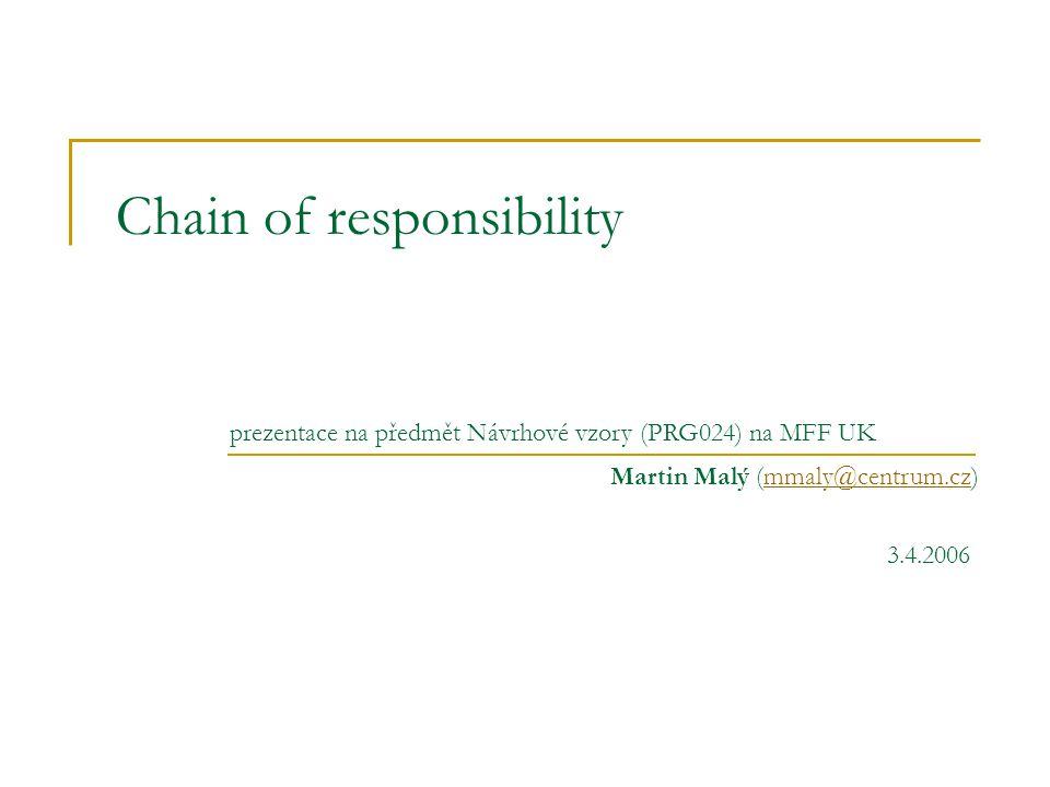 Chain of responsibility Známý jako  český překlad – řetěz(ec) odpovědnosti Účel  kategorie: behaviorální návrhové (behavioral design patterns)  umožnit zasílání požadavků (zpráv) neznámým příjemcům  příjemci tvoří frontu  předávají si zprávu dokud ji někdo nezpracuje Motivace  přidat k widgetu nápovědu  chceme reakci v závislosti na kontextu ve kterém se widget nachází