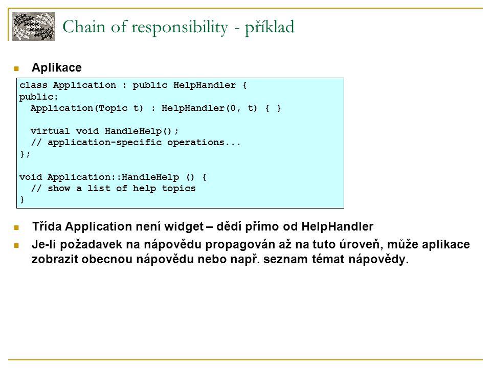 Chain of responsibility - příklad Aplikace Třída Application není widget – dědí přímo od HelpHandler Je-li požadavek na nápovědu propagován až na tuto úroveň, může aplikace zobrazit obecnou nápovědu nebo např.